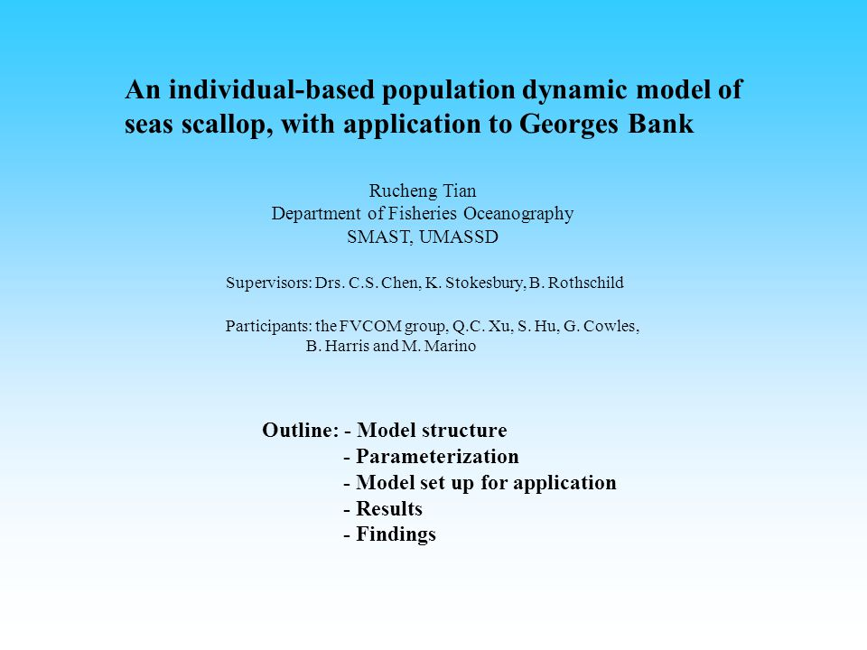 An individual-based population dynamic model of seas scallop, with application to Georges Bank Rucheng Tian Department of Fisheries Oceanography SMAST, UMASSD Supervisors: Drs.