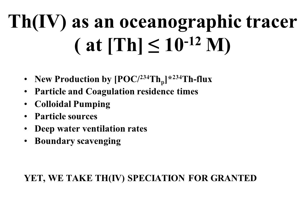 Th(IV) as an oceanographic tracer ( at [Th] ≤ 10 -12 M) New Production by [POC/ 234 Th p ]* 234 Th-flux Particle and Coagulation residence times Colloidal Pumping Particle sources Deep water ventilation rates Boundary scavenging YET, WE TAKE TH(IV) SPECIATION FOR GRANTED