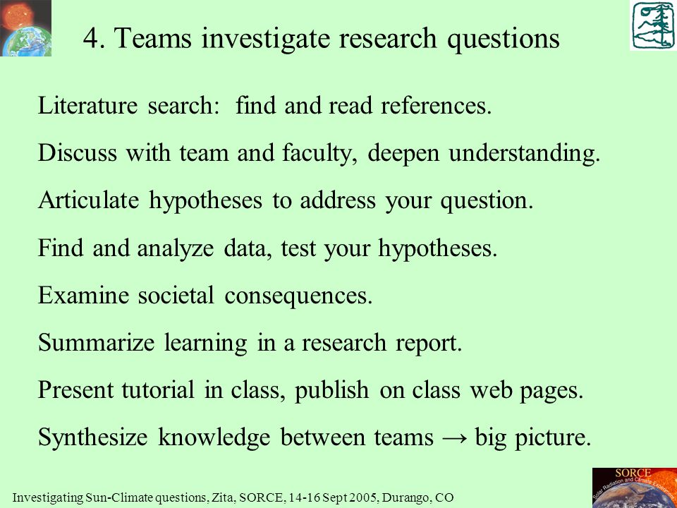 4. Teams investigate research questions Literature search: find and read references. Discuss with team and faculty, deepen understanding. Articulate h