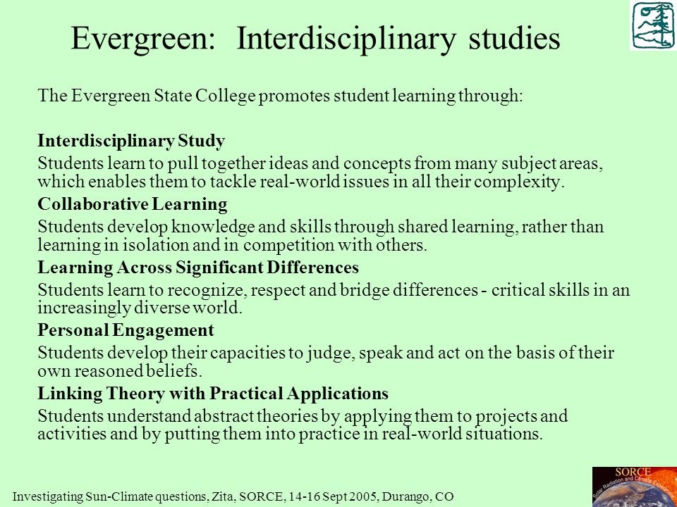 Evergreen: Interdisciplinary studies The Evergreen State College promotes student learning through: Interdisciplinary Study Students learn to pull tog