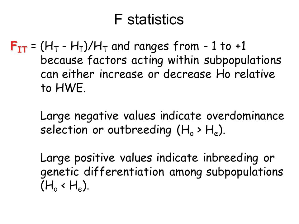 F IT F IT = (H T - H I )/H T and ranges from - 1 to +1 because factors acting within subpopulations can either increase or decrease Ho relative to HWE.
