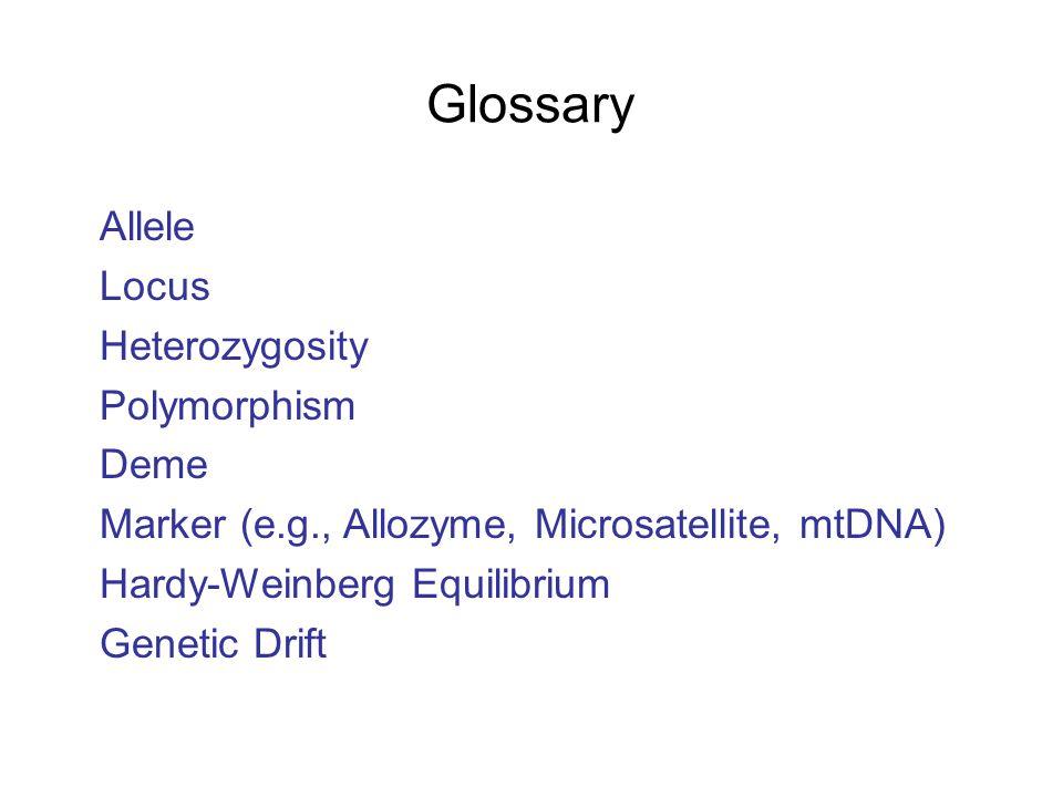 Glossary Allele Locus Heterozygosity Polymorphism Deme Marker (e.g., Allozyme, Microsatellite, mtDNA) Hardy-Weinberg Equilibrium Genetic Drift
