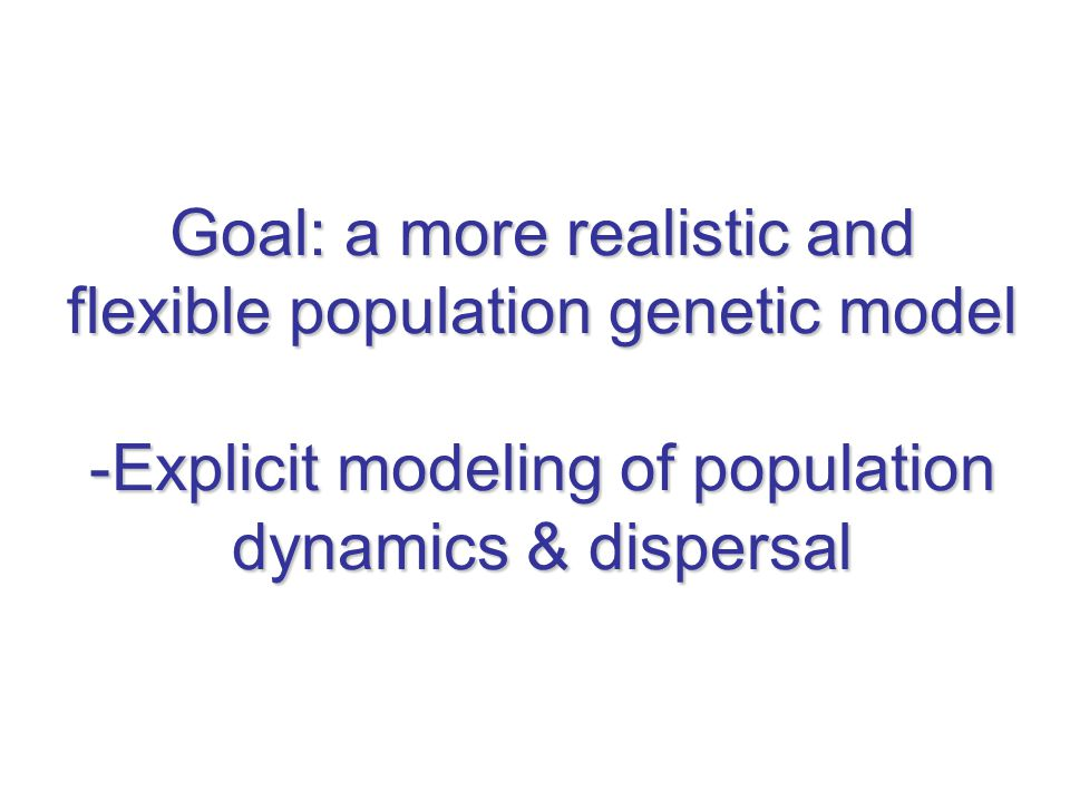 Goal: a more realistic and flexible population genetic model -Explicit modeling of population dynamics & dispersal