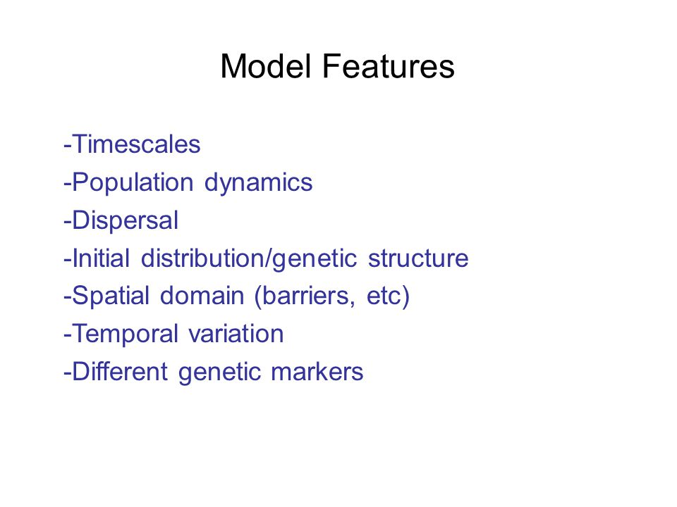 -Timescales -Population dynamics -Dispersal -Initial distribution/genetic structure -Spatial domain (barriers, etc) -Temporal variation -Different genetic markers