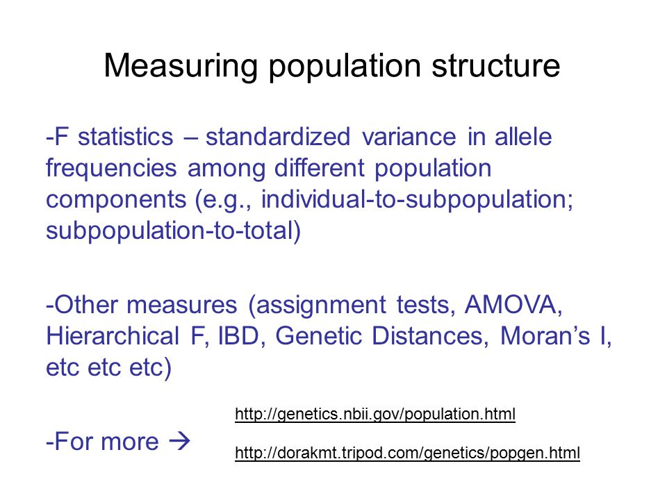 Measuring population structure -F statistics – standardized variance in allele frequencies among different population components (e.g., individual-to-subpopulation; subpopulation-to-total) -Other measures (assignment tests, AMOVA, Hierarchical F, IBD, Genetic Distances, Moran's I, etc etc etc) -For more  http://genetics.nbii.gov/population.html http://dorakmt.tripod.com/genetics/popgen.html