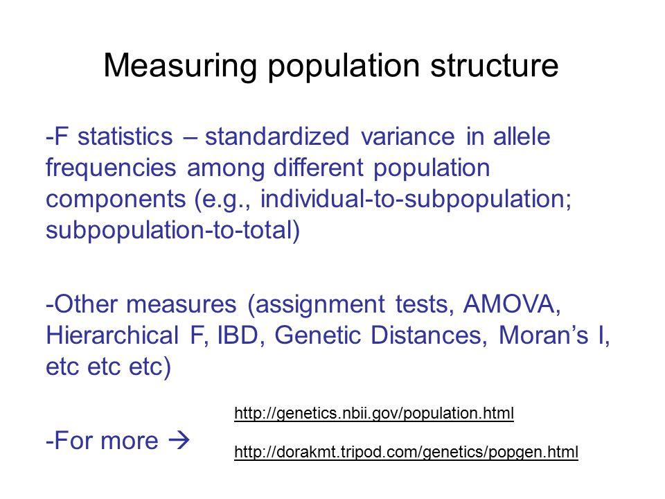 Measuring population structure -F statistics – standardized variance in allele frequencies among different population components (e.g., individual-to-subpopulation; subpopulation-to-total) -Other measures (assignment tests, AMOVA, Hierarchical F, IBD, Genetic Distances, Moran's I, etc etc etc) -For more  http://genetics.nbii.gov/population.html http://dorakmt.tripod.com/genetics/popgen.html