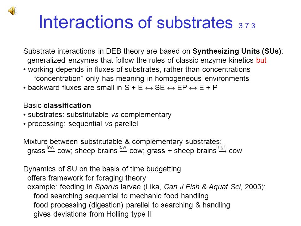 Interactions of substrates 3.7.3 Substrate interactions in DEB theory are based on Synthesizing Units (SUs): generalized enzymes that follow the rules of classic enzyme kinetics but working depends in fluxes of substrates, rather than concentrations concentration only has meaning in homogeneous environments backward fluxes are small in S + E  SE  EP  E + P Basic classification substrates: substitutable vs complementary processing: sequential vs parellel Mixture between substitutable & complementary substrates: grass  cow; sheep brains  cow; grass + sheep brains  cow Dynamics of SU on the basis of time budgetting offers framework for foraging theory example: feeding in Sparus larvae (Lika, Can J Fish & Aquat Sci, 2005): food searching sequential to mechanic food handling food processing (digestion) parellel to searching & handling gives deviations from Holling type II low high