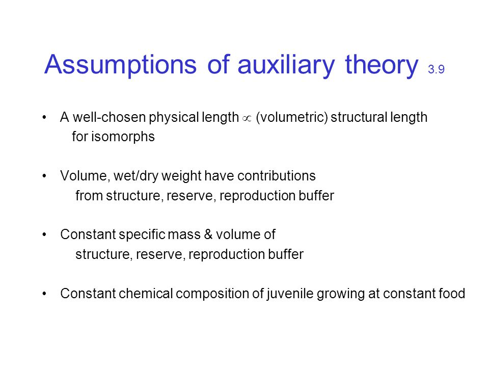 Assumptions of auxiliary theory 3.9 A well-chosen physical length  (volumetric) structural length for isomorphs Volume, wet/dry weight have contributions from structure, reserve, reproduction buffer Constant specific mass & volume of structure, reserve, reproduction buffer Constant chemical composition of juvenile growing at constant food
