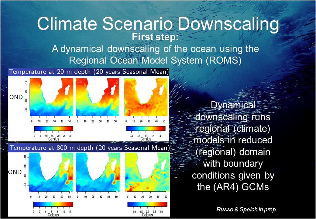 First step: A dynamical downscaling of the ocean using the Regional Ocean Model System (ROMS) Climate Scenario Downscaling Dynamical downscaling runs regional (climate) models in reduced (regional) domain with boundary conditions given by the (AR4) GCMs Russo & Speich in prep.