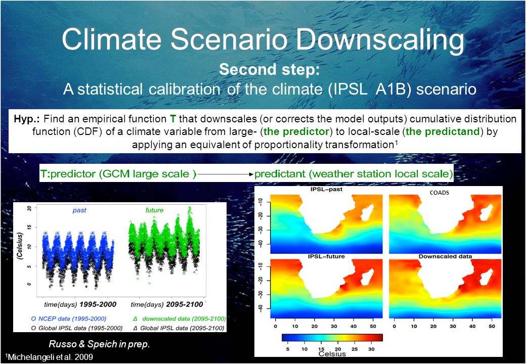 Climate Scenario Downscaling Second step: A statistical calibration of the climate (IPSL A1B) scenario COADS Hyp.: Find an empirical function T that downscales (or corrects the model outputs) cumulative distribution function (CDF) of a climate variable from large- (the predictor) to local-scale (the predictand) by applying an equivalent of proportionality transformation 1 Russo & Speich in prep.