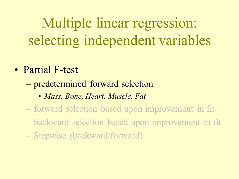 Multiple linear regression: selecting independent variables Partial F-test –predetermined forward selection Mass, Bone, Heart, Muscle, Fat –forward selection based upon improvement in fit –backward selection based upon improvement in fit –Stepwise (backward/forward)