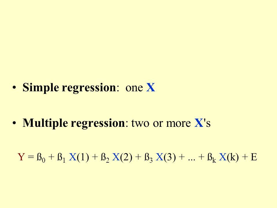 Simple regression: one X Multiple regression: two or more X s Y = ß 0 + ß 1 X(1) + ß 2 X(2) + ß 3 X(3) +...