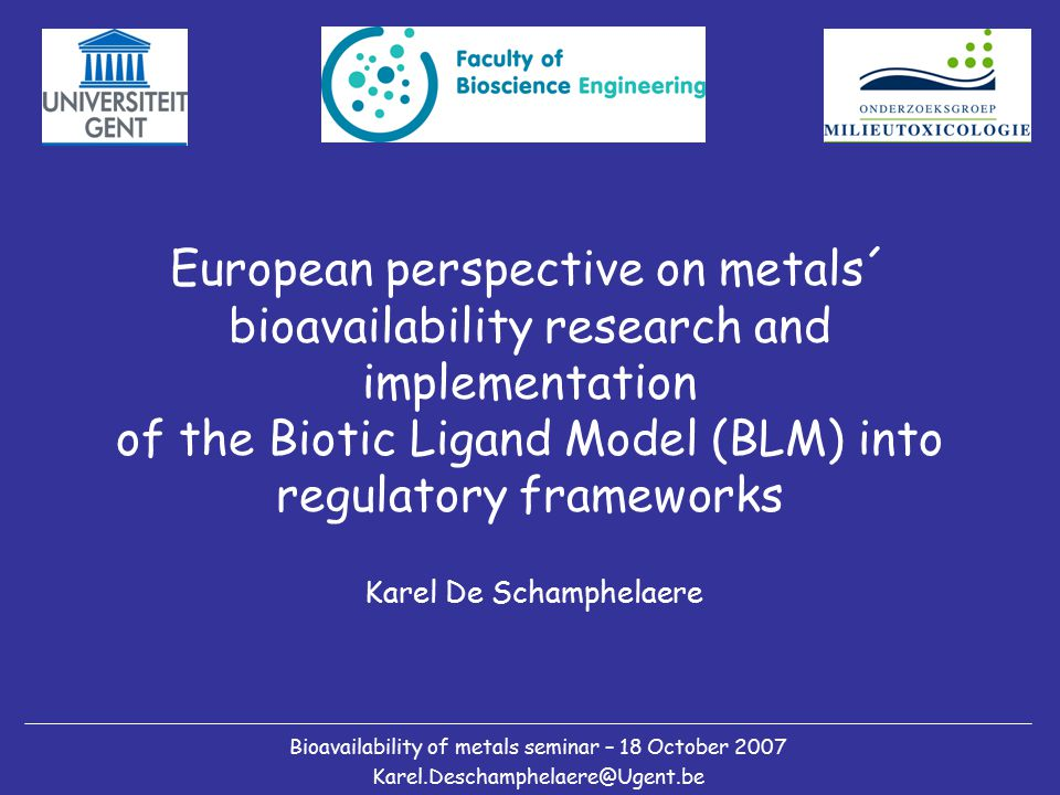 European perspective on metals´ bioavailability research and implementation of the Biotic Ligand Model (BLM) into regulatory frameworks Karel De Schamphelaere Bioavailability of metals seminar – 18 October 2007 Karel.Deschamphelaere@Ugent.be