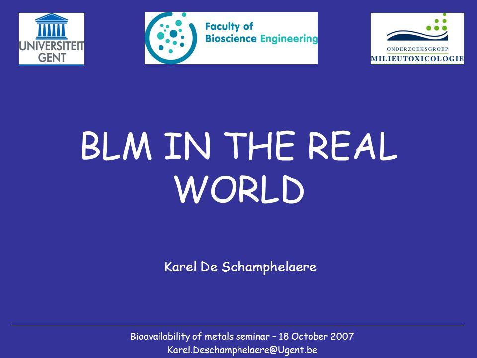 BLM IN THE REAL WORLD Karel De Schamphelaere Bioavailability of metals seminar – 18 October 2007 Karel.Deschamphelaere@Ugent.be