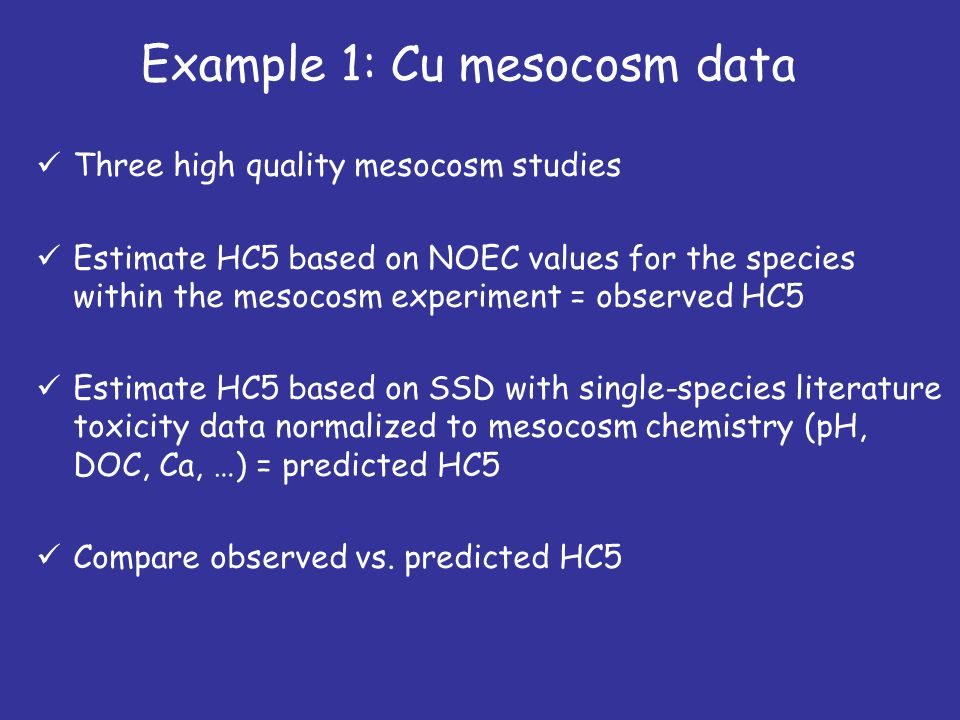 Three high quality mesocosm studies Estimate HC5 based on NOEC values for the species within the mesocosm experiment = observed HC5 Estimate HC5 based on SSD with single-species literature toxicity data normalized to mesocosm chemistry (pH, DOC, Ca, …) = predicted HC5 Compare observed vs.