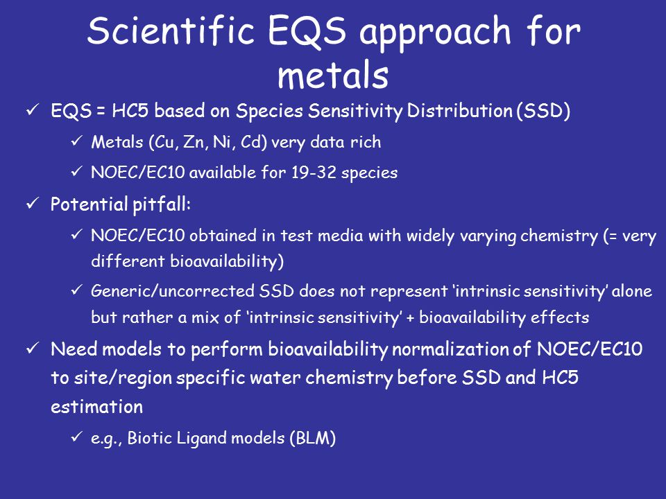 Scientific EQS approach for metals EQS = HC5 based on Species Sensitivity Distribution (SSD) Metals (Cu, Zn, Ni, Cd) very data rich NOEC/EC10 available for 19-32 species Potential pitfall: NOEC/EC10 obtained in test media with widely varying chemistry (= very different bioavailability) Generic/uncorrected SSD does not represent 'intrinsic sensitivity' alone but rather a mix of 'intrinsic sensitivity' + bioavailability effects Need models to perform bioavailability normalization of NOEC/EC10 to site/region specific water chemistry before SSD and HC5 estimation e.g., Biotic Ligand models (BLM)