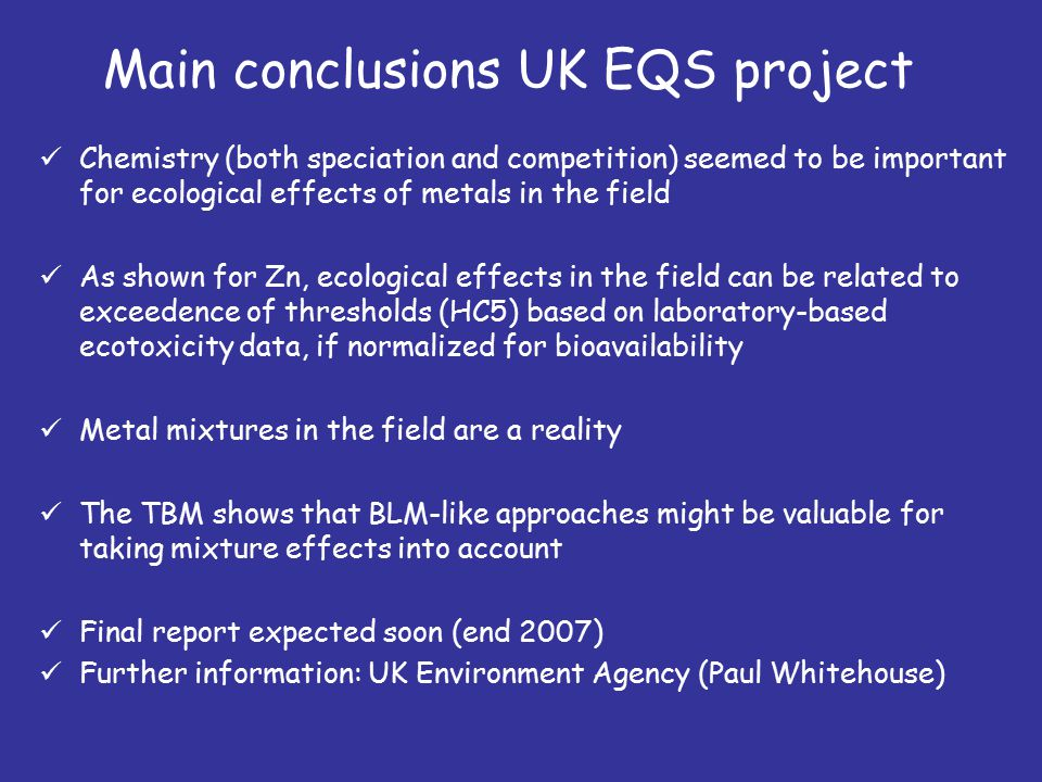 Main conclusions UK EQS project Chemistry (both speciation and competition) seemed to be important for ecological effects of metals in the field As shown for Zn, ecological effects in the field can be related to exceedence of thresholds (HC5) based on laboratory-based ecotoxicity data, if normalized for bioavailability Metal mixtures in the field are a reality The TBM shows that BLM-like approaches might be valuable for taking mixture effects into account Final report expected soon (end 2007) Further information: UK Environment Agency (Paul Whitehouse)