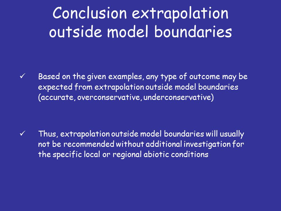 Conclusion extrapolation outside model boundaries Based on the given examples, any type of outcome may be expected from extrapolation outside model boundaries (accurate, overconservative, underconservative) Thus, extrapolation outside model boundaries will usually not be recommended without additional investigation for the specific local or regional abiotic conditions