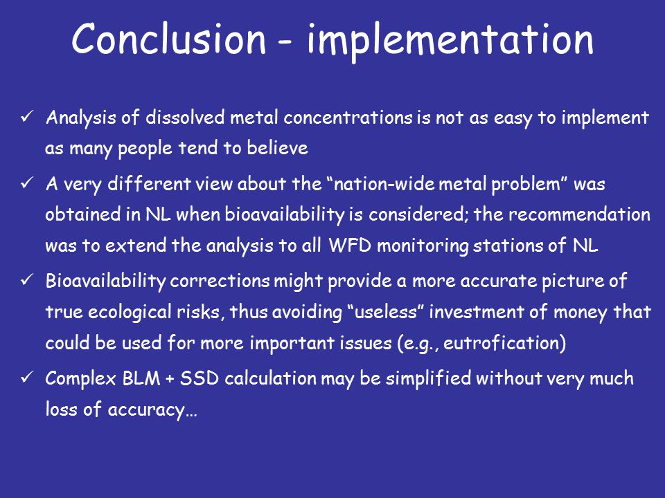 Conclusion - implementation Analysis of dissolved metal concentrations is not as easy to implement as many people tend to believe A very different view about the nation-wide metal problem was obtained in NL when bioavailability is considered; the recommendation was to extend the analysis to all WFD monitoring stations of NL Bioavailability corrections might provide a more accurate picture of true ecological risks, thus avoiding useless investment of money that could be used for more important issues (e.g., eutrofication) Complex BLM + SSD calculation may be simplified without very much loss of accuracy…