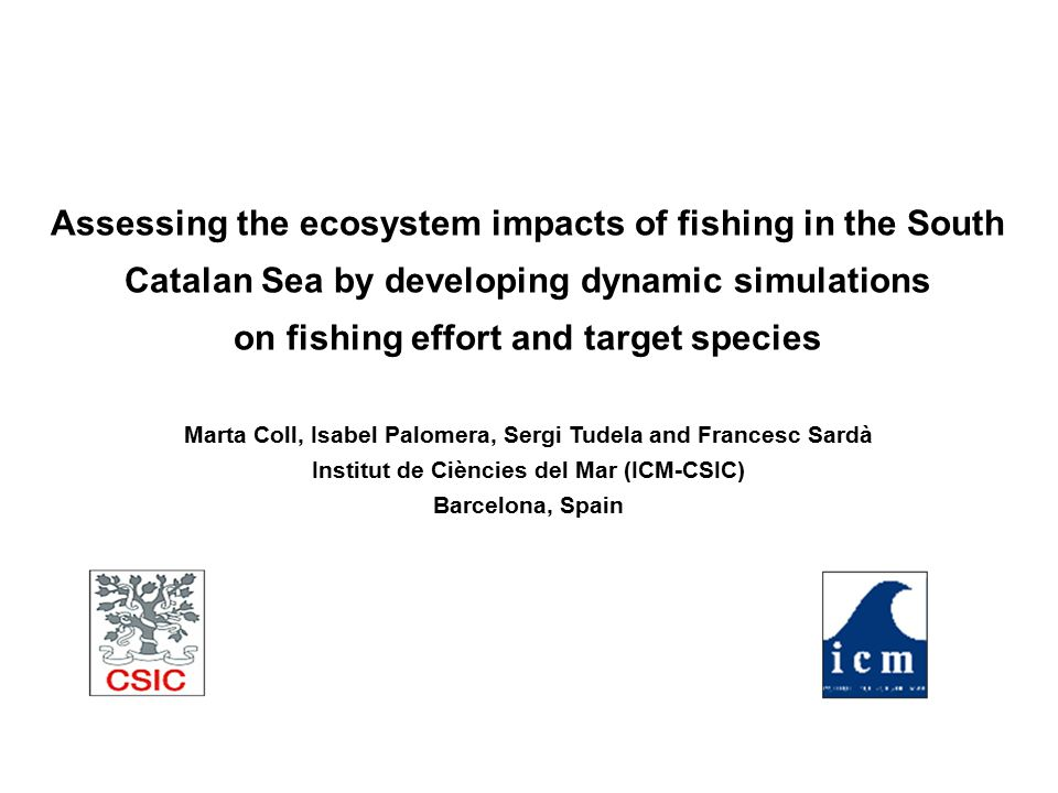 Assessing the ecosystem impacts of fishing in the South Catalan Sea by developing dynamic simulations on fishing effort and target species Marta Coll,
