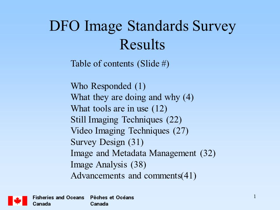 1 DFO Image Standards Survey Results Table of contents (Slide #) Who Responded (1) What they are doing and why (4) What tools are in use (12) Still Imaging Techniques (22) Video Imaging Techniques (27) Survey Design (31) Image and Metadata Management (32) Image Analysis (38) Advancements and comments(41)