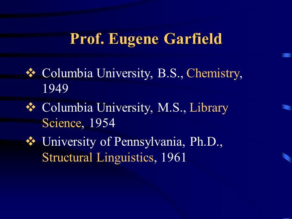 Prof. Eugene Garfield  Columbia University, B.S., Chemistry, 1949  Columbia University, M.S., Library Science, 1954  University of Pennsylvania, Ph