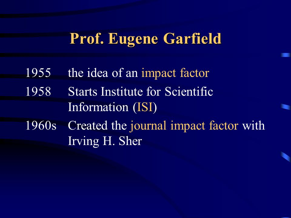Prof. Eugene Garfield 1955the idea of an impact factor 1958Starts Institute for Scientific Information (ISI) 1960sCreated the journal impact factor wi