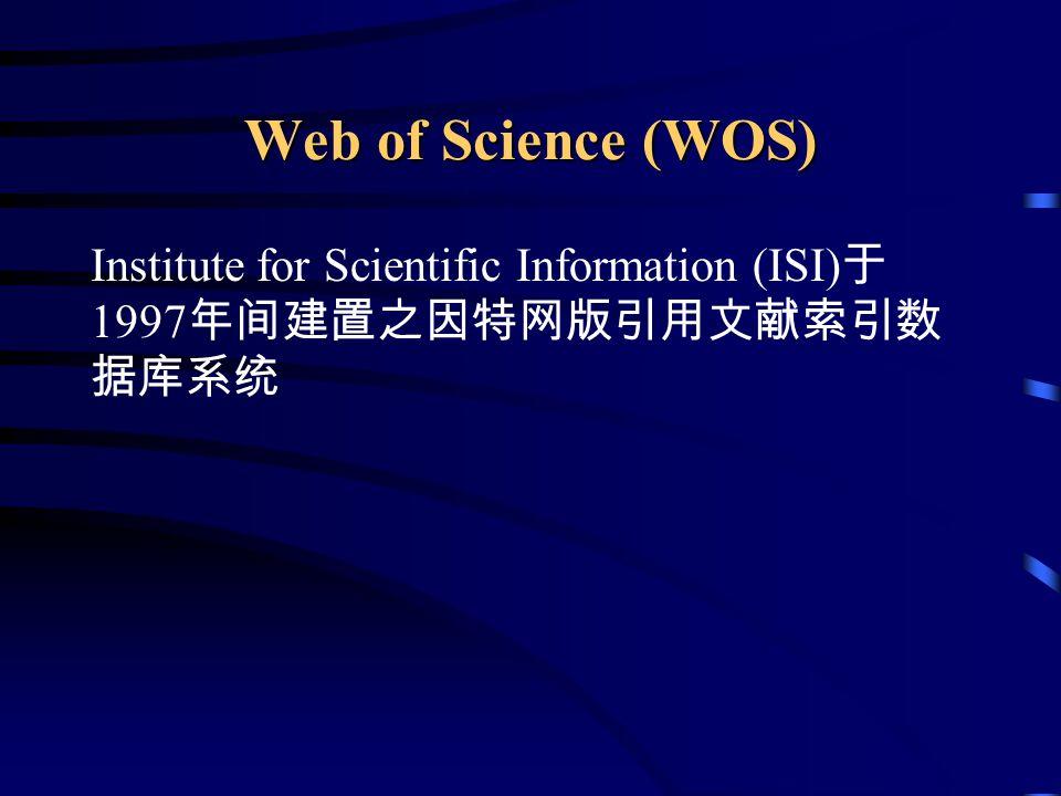 Web of Science (WOS) Institute for Scientific Information (ISI) 于 1997 年间建置之因特网版引用文献索引数 据库系统