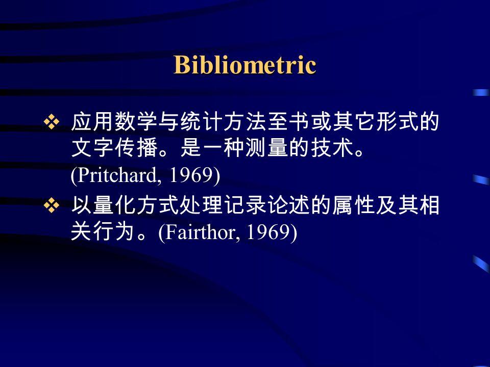 Bibliometric  应用数学与统计方法至书或其它形式的 文字传播。是一种测量的技术。 (Pritchard, 1969)  以量化方式处理记录论述的属性及其相 关行为。 (Fairthor, 1969)