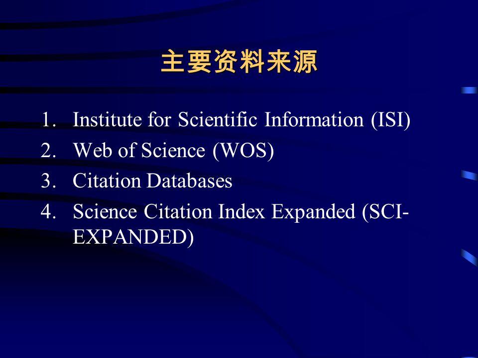 主要资料来源 1.Institute for Scientific Information (ISI) 2.Web of Science (WOS) 3.Citation Databases 4.Science Citation Index Expanded (SCI- EXPANDED)