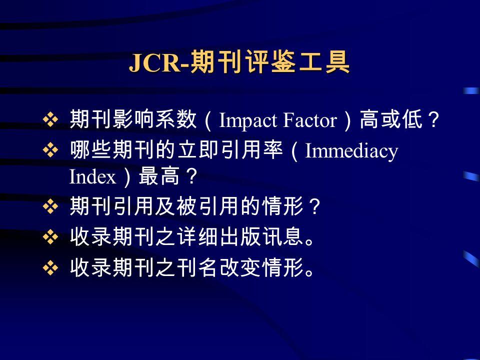 JCR- 期刊评鉴工具  期刊影响系数( Impact Factor )高或低?  哪些期刊的立即引用率( Immediacy Index )最高?  期刊引用及被引用的情形?  收录期刊之详细出版讯息。  收录期刊之刊名改变情形。