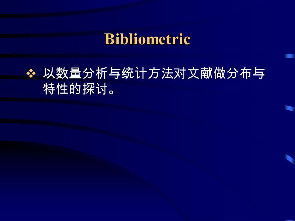 Bibliometric  以数量分析与统计方法对文献做分布与 特性的探讨。