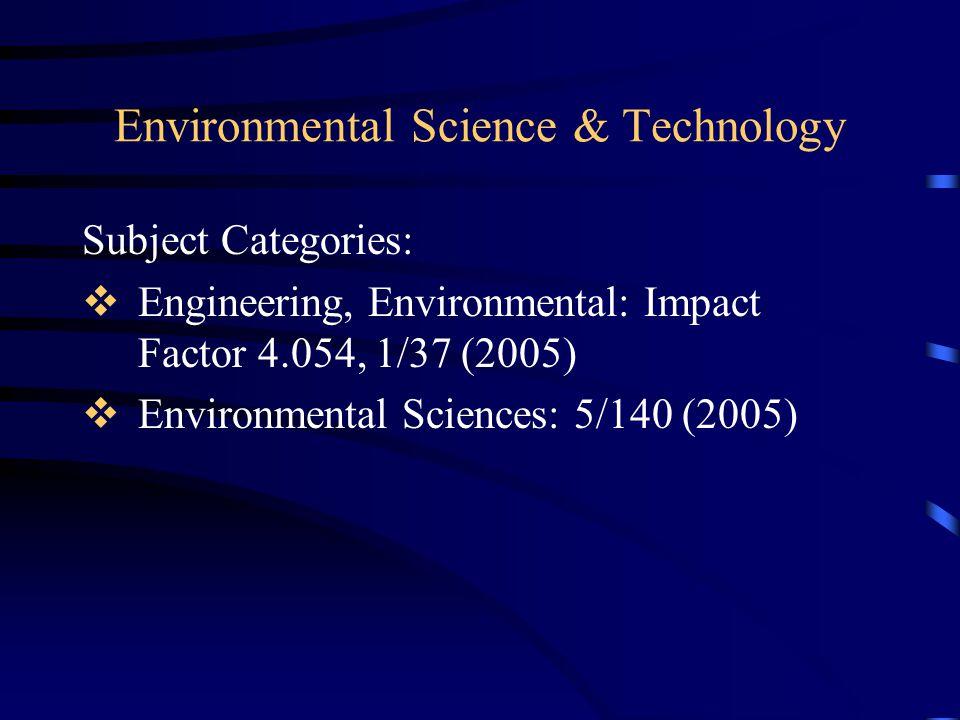 Environmental Science & Technology Subject Categories:  Engineering, Environmental: Impact Factor 4.054, 1/37 (2005)  Environmental Sciences: 5/140