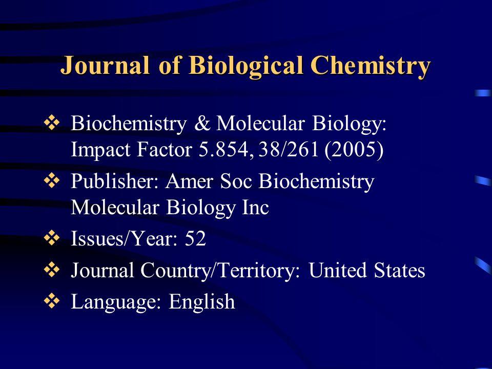 Journal of Biological Chemistry  Biochemistry & Molecular Biology: Impact Factor 5.854, 38/261 (2005)  Publisher: Amer Soc Biochemistry Molecular Bi