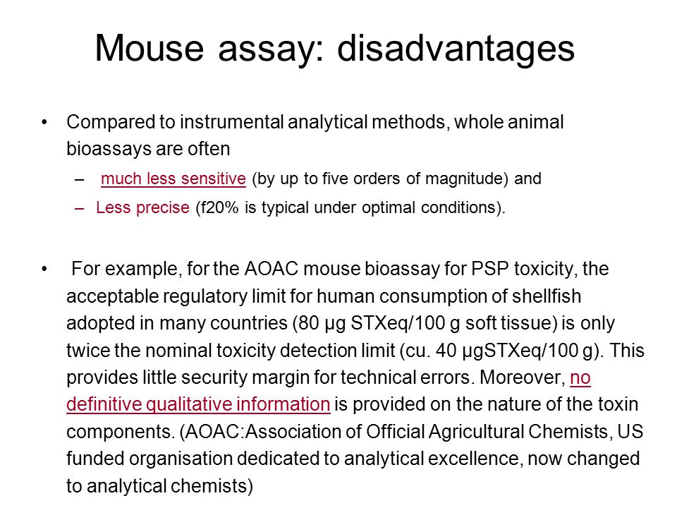 Mouse assay: disadvantages Compared to instrumental analytical methods, whole animal bioassays are often – much less sensitive (by up to five orders o