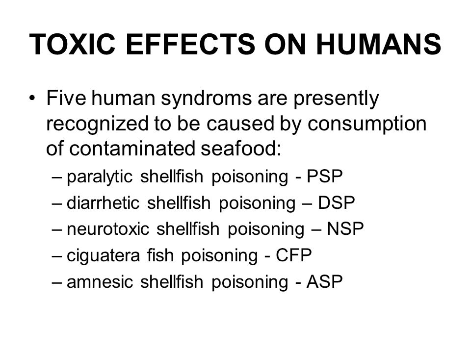 TOXIC EFFECTS ON HUMANS Five human syndroms are presently recognized to be caused by consumption of contaminated seafood: –paralytic shellfish poisoni