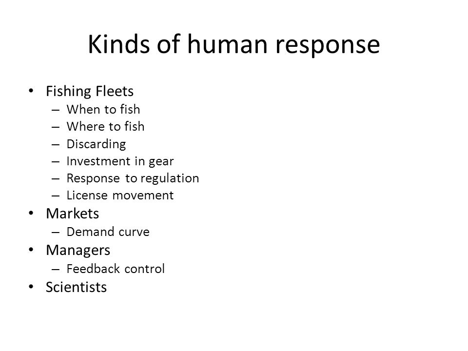 Kinds of human response Fishing Fleets – When to fish – Where to fish – Discarding – Investment in gear – Response to regulation – License movement Ma