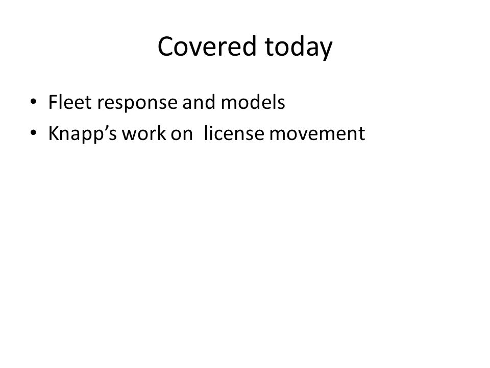 Covered today Fleet response and models Knapp's work on license movement
