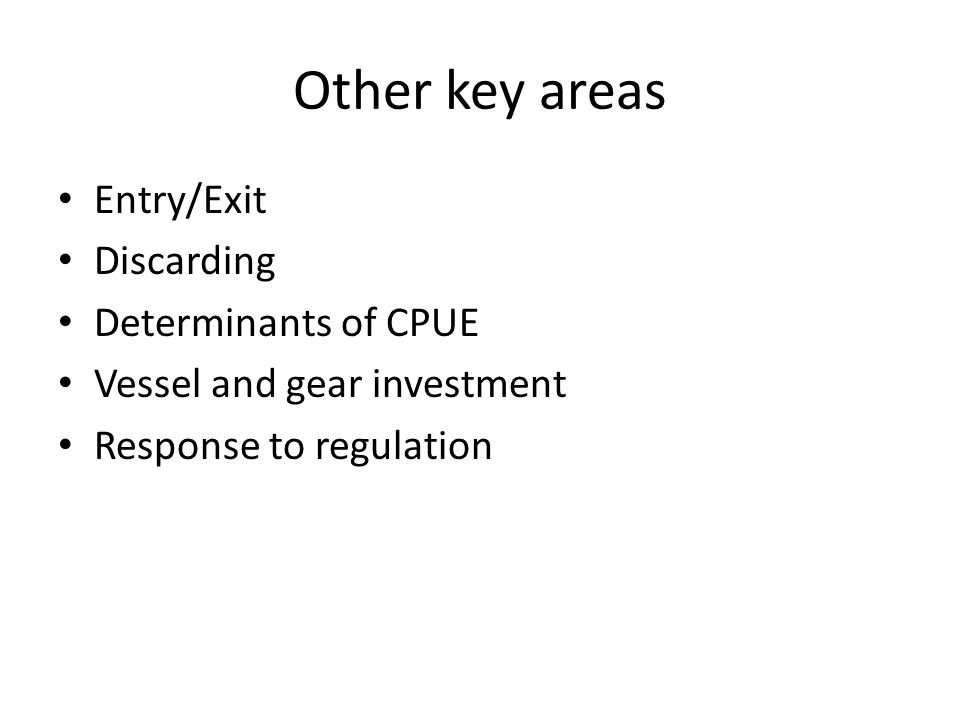 Other key areas Entry/Exit Discarding Determinants of CPUE Vessel and gear investment Response to regulation