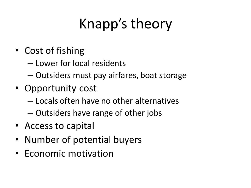 Knapp's theory Cost of fishing – Lower for local residents – Outsiders must pay airfares, boat storage Opportunity cost – Locals often have no other alternatives – Outsiders have range of other jobs Access to capital Number of potential buyers Economic motivation
