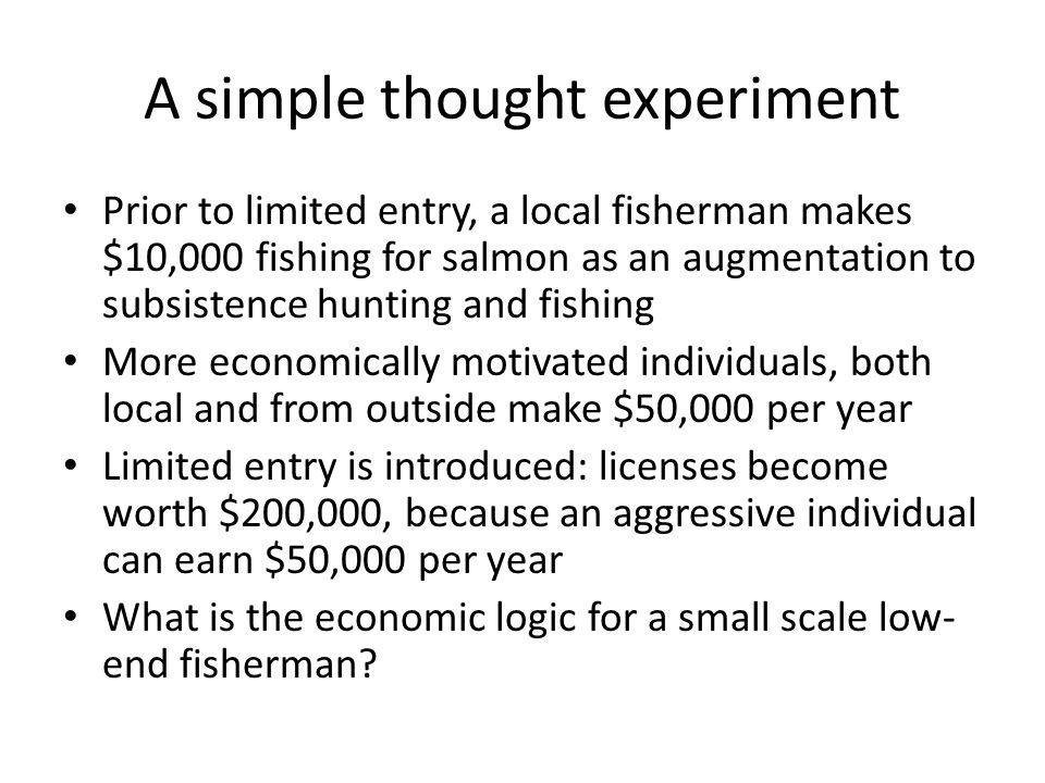 A simple thought experiment Prior to limited entry, a local fisherman makes $10,000 fishing for salmon as an augmentation to subsistence hunting and fishing More economically motivated individuals, both local and from outside make $50,000 per year Limited entry is introduced: licenses become worth $200,000, because an aggressive individual can earn $50,000 per year What is the economic logic for a small scale low- end fisherman?