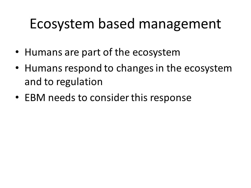 Ecosystem based management Humans are part of the ecosystem Humans respond to changes in the ecosystem and to regulation EBM needs to consider this response