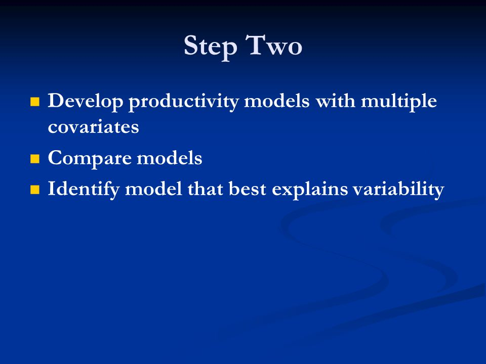 Step Two Develop productivity models with multiple covariates Compare models Identify model that best explains variability