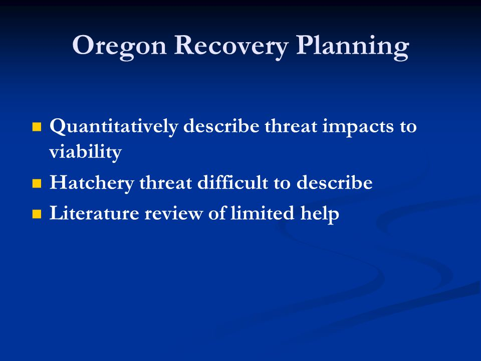 Oregon Recovery Planning Quantitatively describe threat impacts to viability Hatchery threat difficult to describe Literature review of limited help
