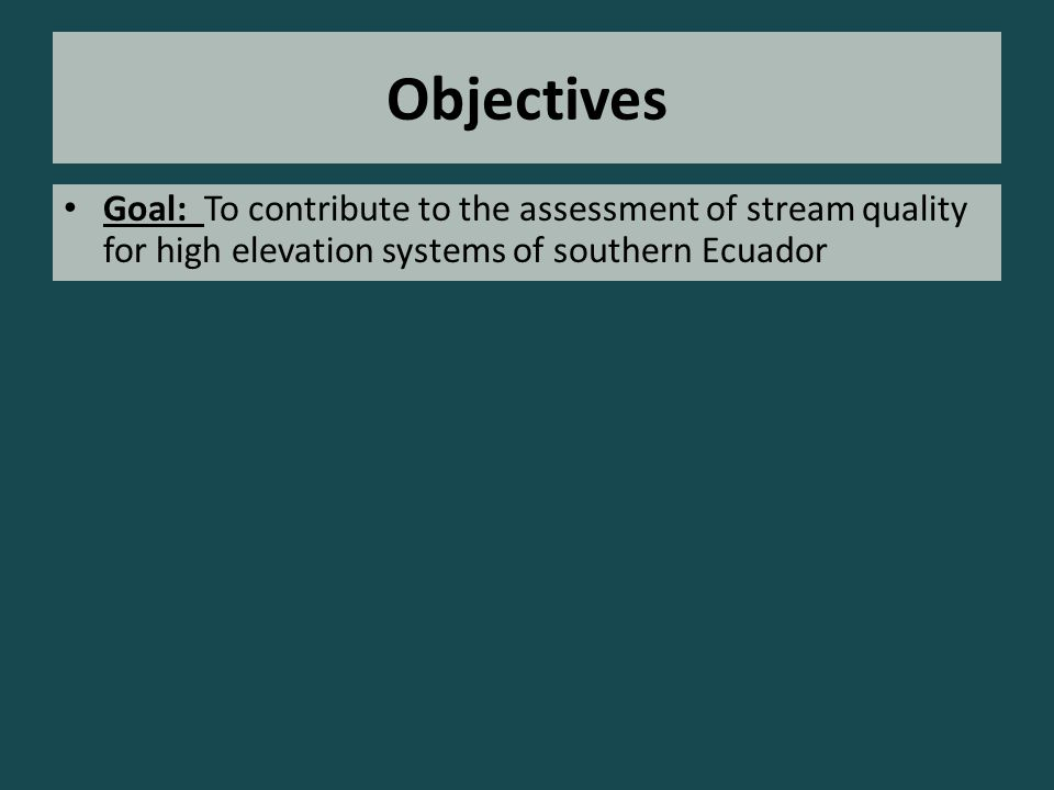 Objectives Goal: To contribute to the assessment of stream quality for high elevation systems of southern Ecuador