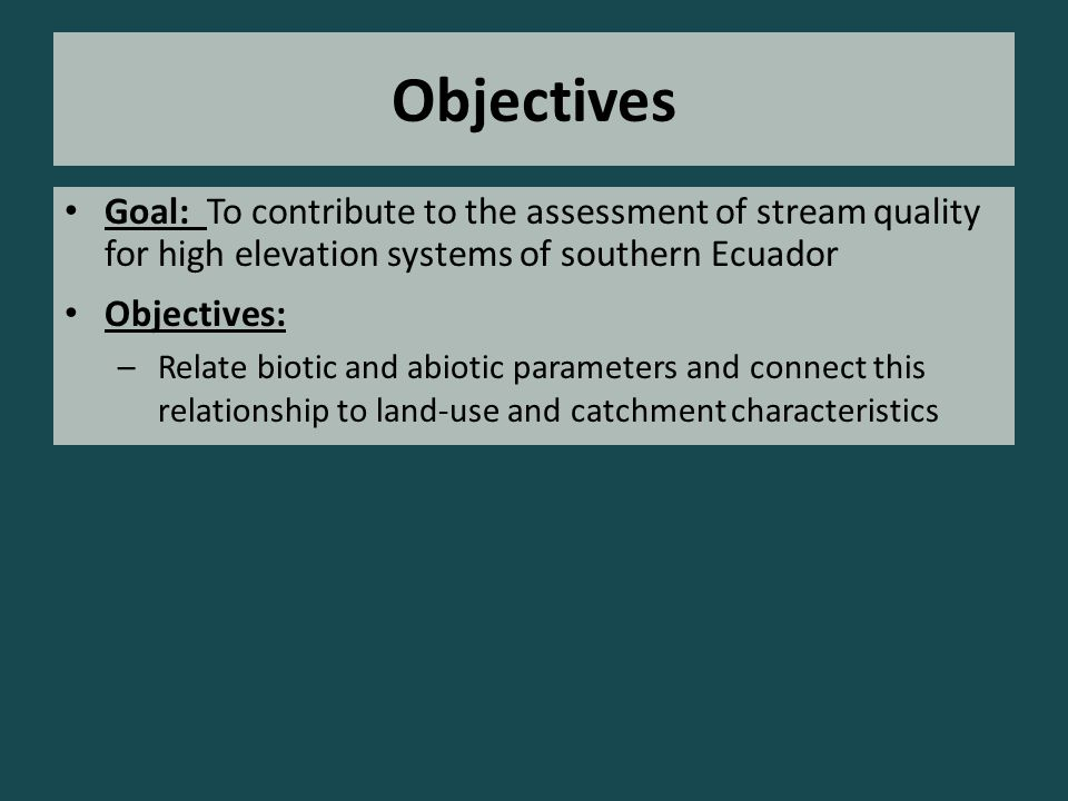 Objectives Goal: To contribute to the assessment of stream quality for high elevation systems of southern Ecuador Objectives: –Relate biotic and abiotic parameters and connect this relationship to land-use and catchment characteristics