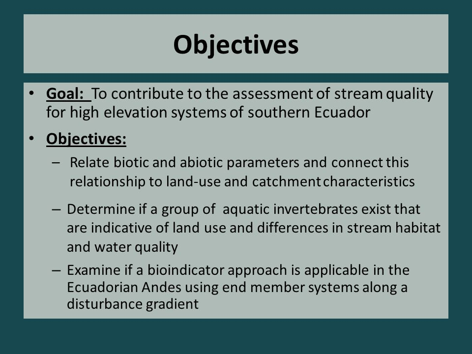 Objectives – Examine if a bioindicator approach is applicable in the Ecuadorian Andes using end member systems along a disturbance gradient – Determine if a group of aquatic invertebrates exist that are indicative of land use and differences in stream habitat and water quality Goal: To contribute to the assessment of stream quality for high elevation systems of southern Ecuador Objectives: –Relate biotic and abiotic parameters and connect this relationship to land-use and catchment characteristics