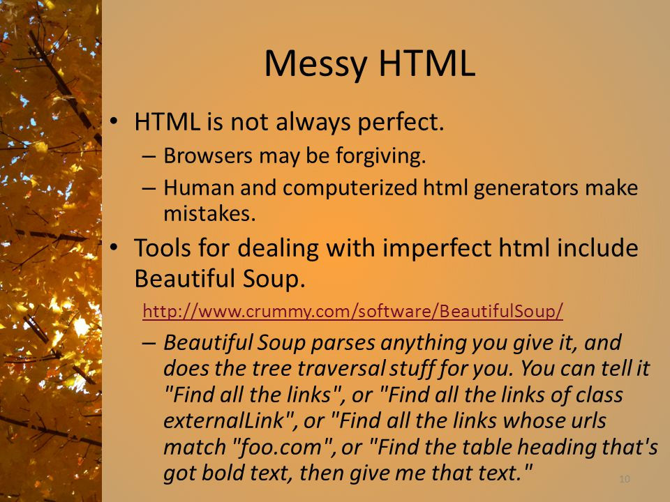 Messy HTML HTML is not always perfect. – Browsers may be forgiving. – Human and computerized html generators make mistakes. Tools for dealing with imp