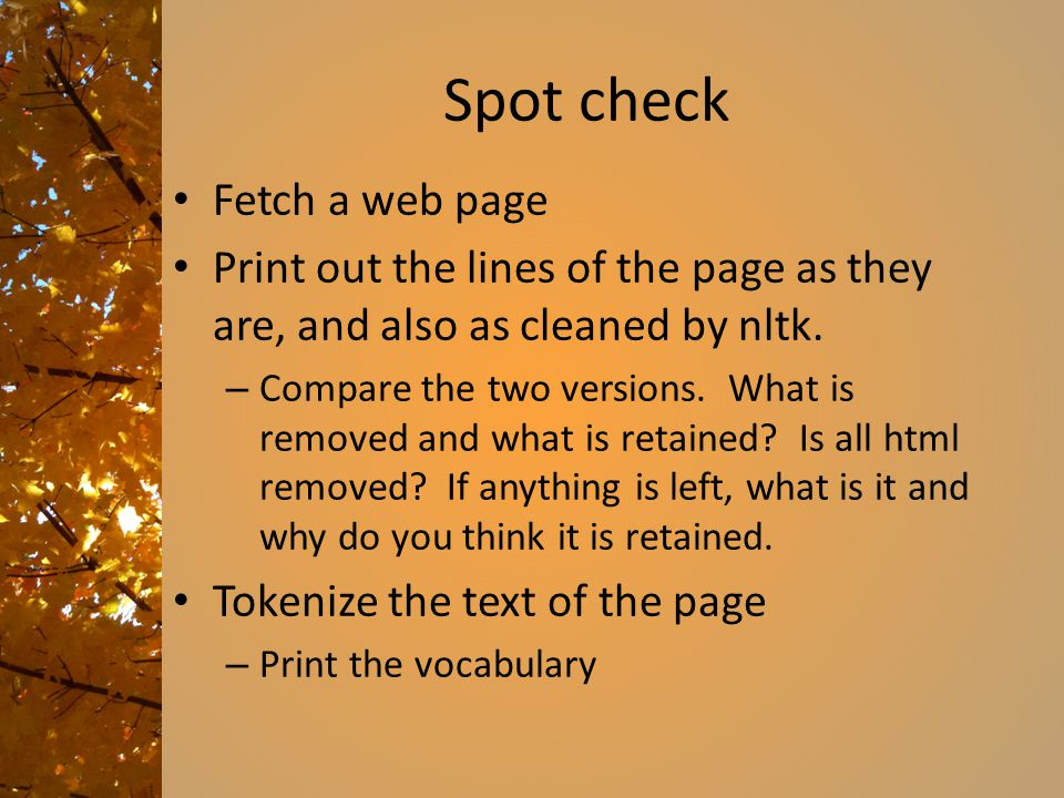 Spot check Fetch a web page Print out the lines of the page as they are, and also as cleaned by nltk. – Compare the two versions. What is removed and