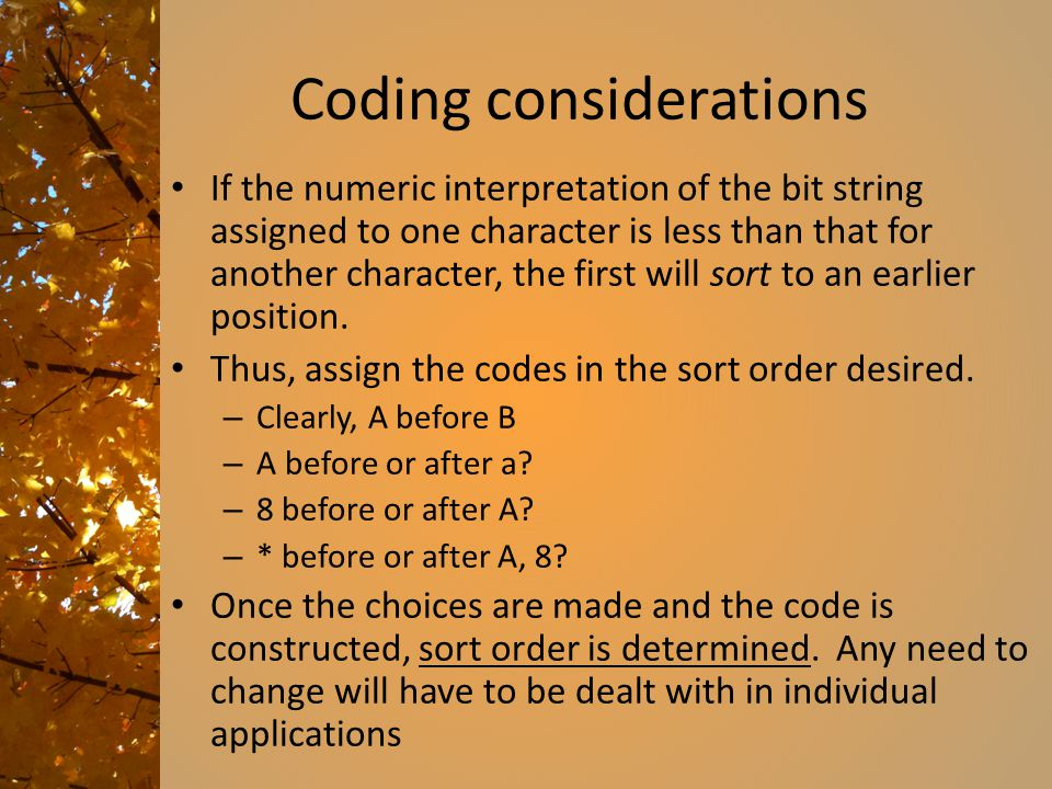 Coding considerations If the numeric interpretation of the bit string assigned to one character is less than that for another character, the first wil